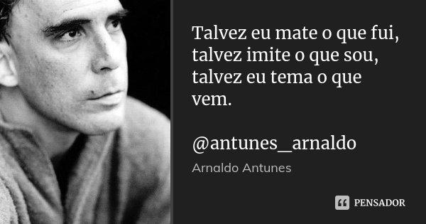 Talvez eu mate o que fui, talvez imite o que sou, talvez eu tema o que vem. @antunes_arnaldo... Frase de Arnaldo Antunes.