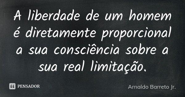 A liberdade de um homem é diretamente proporcional a sua consciência sobre a sua real limitação.... Frase de Arnaldo Barreto Jr..