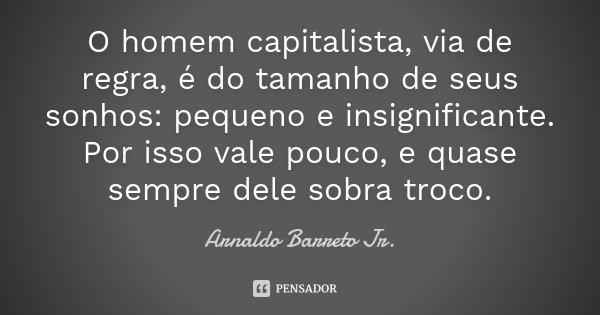 O homem capitalista, via de regra, é do tamanho de seus sonhos: pequeno e insignificante. Por isso vale pouco, e quase sempre dele sobra troco.... Frase de Arnaldo Barreto Jr..