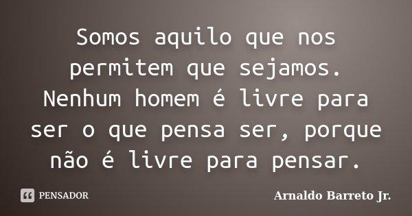 Somos aquilo que nos permitem que sejamos. Nenhum homem é livre para ser o que pensa ser, porque não é livre para pensar.... Frase de Arnaldo Barreto Jr..