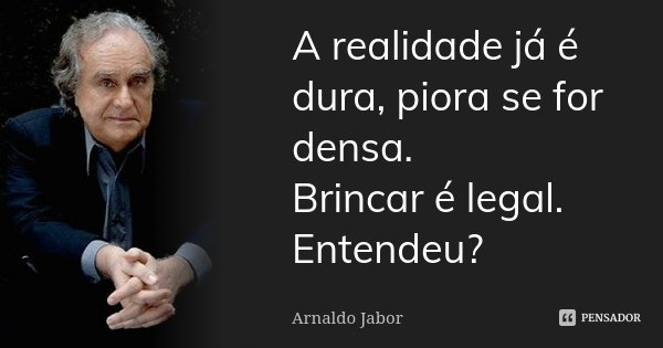 A realidade já é dura, piora se for densa. Brincar é legal. Entendeu?... Frase de Arnaldo Jabor.