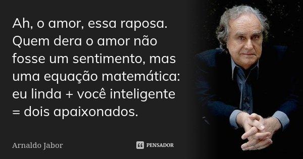 Ah, o amor, essa raposa. Quem dera o amor não fosse um sentimento, mas uma equação matemática: eu linda + você inteligente = dois apaixonados.... Frase de Arnaldo Jabor.
