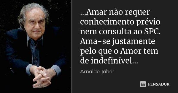 ...Amar não requer conhecimento prévio nem consulta ao SPC. Ama-se justamente pelo que o Amor tem de indefinível...... Frase de Arnaldo Jabor.