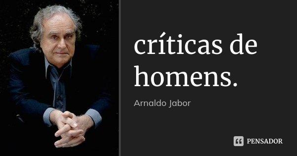 críticas de homens.... Frase de Arnaldo Jabor.