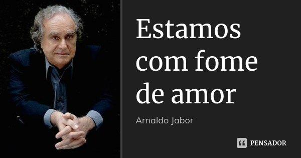 Estamos com fome de amor... Frase de Arnaldo Jabor.