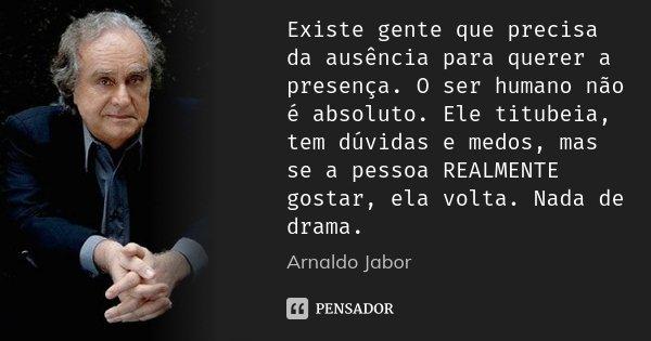 Existe gente que precisa da ausência para querer a presença. O ser humano não é absoluto. Ele titubeia, tem dúvidas e medos, mas se a pessoa REALMENTE gostar, e... Frase de Arnaldo Jabor.