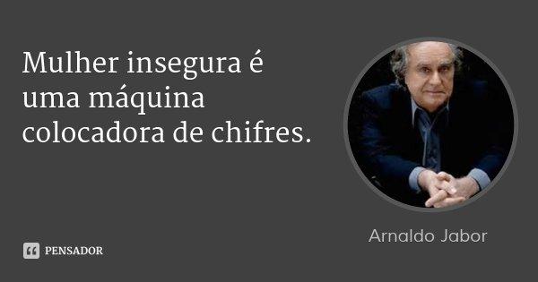 Mulher insegura é uma máquina colocadora de chifres.... Frase de Arnaldo Jabor.