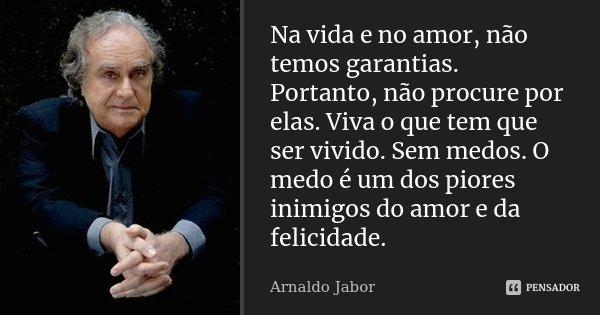 Na vida e no amor, não temos garantias... Portanto não procure por elas... viva o que tem que ser vivido... Sem medos ... O medo é um dos piores inimigos do amo... Frase de Arnaldo Jabor.