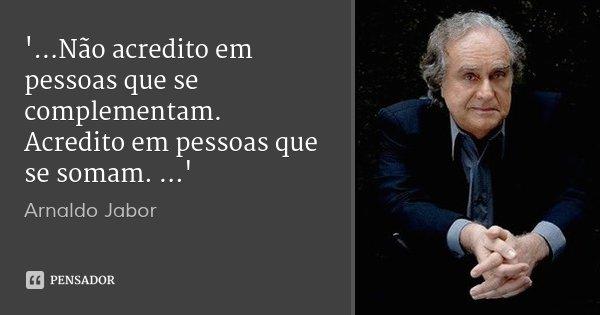 '...Não acredito em pessoas que se complementam. Acredito em pessoas que se somam. ...'... Frase de Arnaldo Jabor.