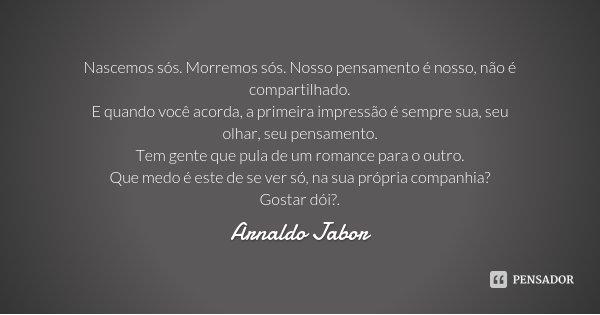 Nascemos sós. Morremos sós. Nosso pensamento é nosso, não é compartilhado. E quando você acorda, a primeira impressão é sempre sua, seu olhar, seu pensamento. T... Frase de Arnaldo Jabor.