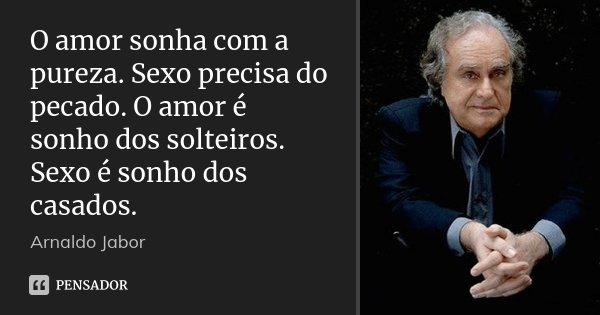 O amor sonha com a pureza. Sexo precisa do pecado. O amor é sonho dos solteiros. Sexo é sonho dos casados.... Frase de Arnaldo Jabor.