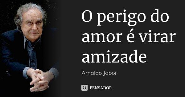 O perigo do amor é virar amizade... Frase de Arnaldo Jabor.