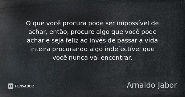 O que você procura pode ser impossível de achar, então, procure algo que você pode achar e seja feliz ao invés de passar a vida inteira procurando algo indefect... Frase de Arnaldo Jabor.