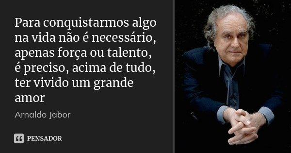 Para conquistarmos algo na vida não é necessário, apenas força ou talento, é preciso, acima de tudo, ter vivido um grande amor... Frase de Arnaldo Jabor.