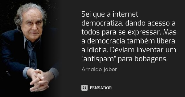 """Sei que a internet democratiza, dando acesso a todos para se expressar. Mas a democracia também libera a idiotia. Deviam inventar um """"antispam"""" para b... Frase de Arnaldo Jabor."""