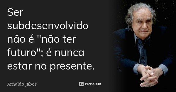 """Ser subdesenvolvido não é """"não ter futuro""""; é nunca estar no presente.... Frase de Arnaldo Jabor."""