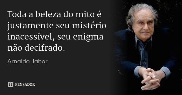 Toda a beleza do mito é justamente seu mistério inacessível, seu enigma não decifrado.... Frase de Arnaldo Jabor.