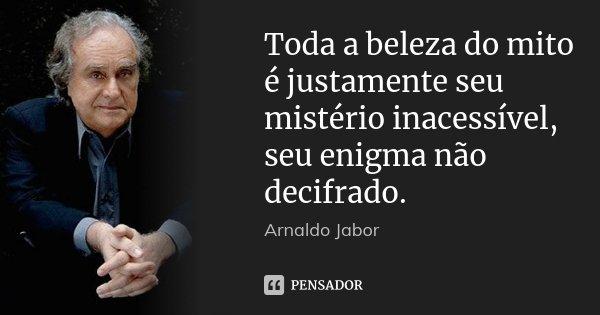 Toda a beleza do mito é justamente seu mistério inacessível, seu enigma não decifrado.... Frase de Arnaldo Jabor..