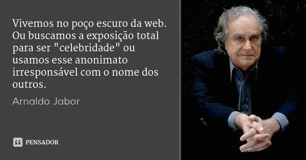 """Vivemos no poço escuro da web. Ou buscamos a exposição total para ser """"celebridade"""" ou usamos esse anonimato irresponsável com o nome dos outros.... Frase de Arnaldo Jabor."""