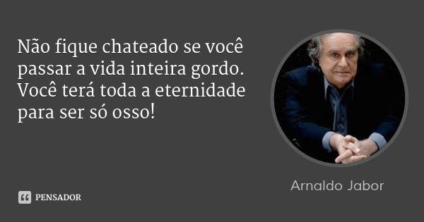Não fique chateado se você passar a vida inteira gordo. Você terá toda a eternidade para ser só osso!... Frase de Arnaldo Jabor.