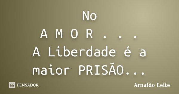 No A M O R . . . A Liberdade é a maior PRISÃO...... Frase de Arnaldo Leite.