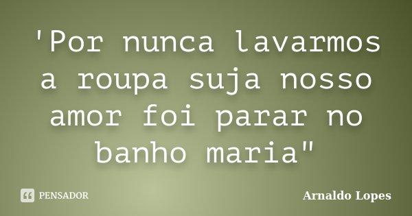 """'Por nunca lavarmos a roupa suja nosso amor foi parar no banho maria""""... Frase de Arnaldo Lopes."""