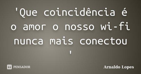 'Que coincidência é o amor o nosso wi-fi nunca mais conectou '... Frase de Arnaldo Lopes.