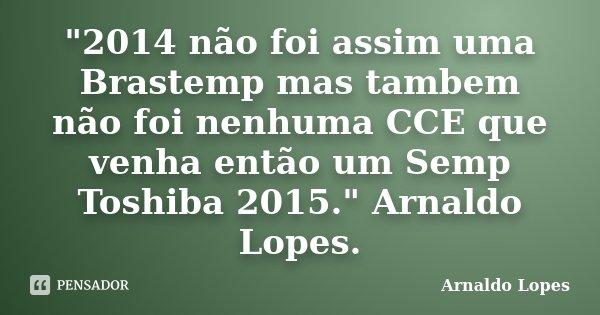 """""""2014 não foi assim uma Brastemp mas tambem não foi nenhuma CCE que venha então um Semp Toshiba 2015."""" Arnaldo Lopes.... Frase de Arnaldo Lopes."""