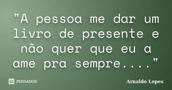 """""""A pessoa me dar um livro de presente e não quer que eu a ame pra sempre....""""... Frase de Arnaldo Lopes."""