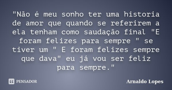 """""""Não é meu sonho ter uma historia de amor que quando se referirem a ela tenham como saudação final """"E foram felizes para sempre """" se tiver um &qu... Frase de Arnaldo Lopes."""