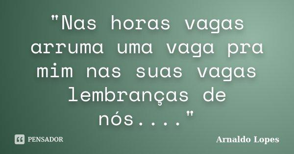 """""""Nas horas vagas arruma uma vaga pra mim nas suas vagas lembranças de nós....""""... Frase de Arnaldo Lopes."""