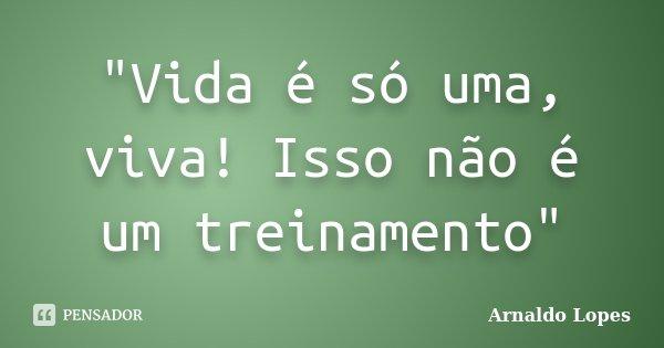 """""""Vida é só uma, viva! Isso não é um treinamento""""... Frase de Arnaldo Lopes."""