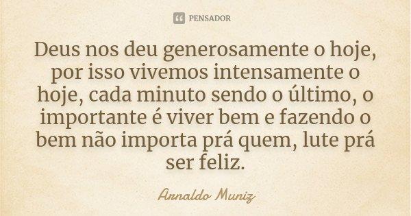 Deus nos deu generosamente o hoje, por isso vivemos intensamente o hoje, cada minuto sendo o último, o importante é viver bem e fazendo o bem não importa prá qu... Frase de Arnaldo Muniz.