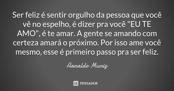 """Ser feliz é sentir orgulho da pessoa que você vê no espelho, é dizer pra você """"EU TE AMO"""", é te amar. A gente se amando com certeza amará o próximo. P... Frase de Arnaldo Muniz."""