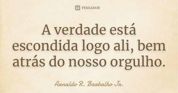 A verdade está escondida logo ali, bem atrás do nosso orgulho.... Frase de Arnaldo R. Barbalho Jr..