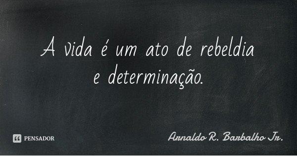 A vida é um ato de rebeldia e determinação.... Frase de Arnaldo R. Barbalho Jr..