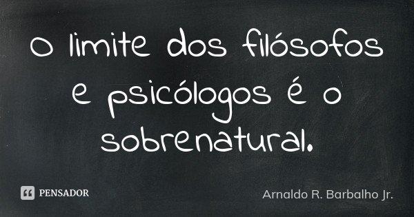 O limite dos filósofos e psicólogos é o sobrenatural.... Frase de Arnaldo R. Barbalho Jr..