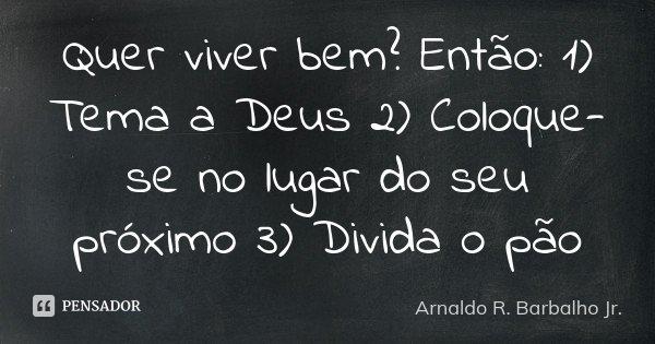 Quer viver bem? Então: 1) Tema a Deus 2) Coloque-se no lugar do seu próximo 3) Divida o pão... Frase de Arnaldo R. Barbalho Jr..