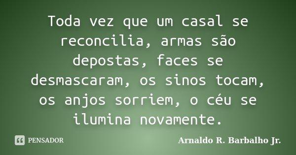 Toda vez que um casal se reconcilia, armas são depostas, faces se desmascaram, os sinos tocam, os anjos sorriem, o céu se ilumina novamente.... Frase de Arnaldo R. Barbalho Jr..