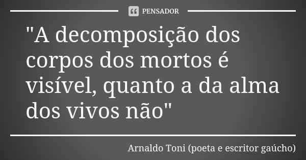 """""""A decomposição dos corpos dos mortos é visível, quanto a da alma dos vivos não""""... Frase de Arnaldo Toni - poeta e escritor gaúcho."""