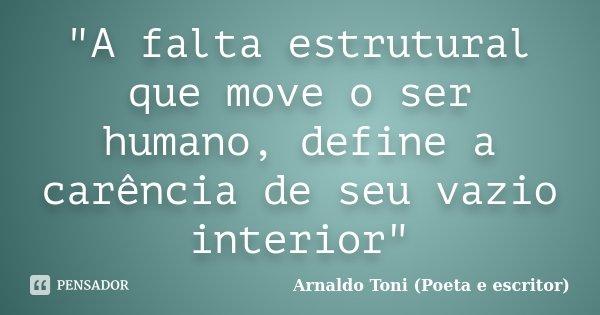 """""""A falta estrutural que move o ser humano, define a carência de seu vazio interior""""... Frase de Arnaldo Toni (Poeta e escritor)."""