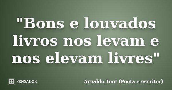 """""""Bons e louvados livros nos levam e nos elevam livres""""... Frase de Arnaldo Toni (Poeta e escritor)."""