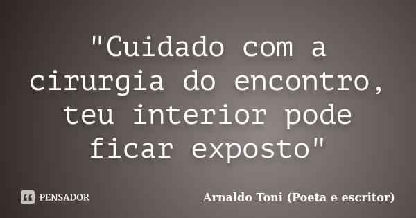 """""""Cuidado com a cirurgia do encontro, teu interior pode ficar exposto""""... Frase de Arnaldo Toni (poeta e escritor)."""