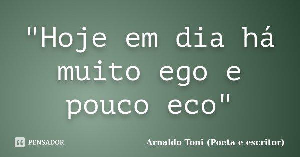 """""""Hoje em dia há muito ego e pouco eco""""... Frase de Arnaldo Toni (Poeta e escritor)."""