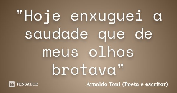 """Hoje enxuguei a saudade que de meus olhos brotava""... Frase de Arnaldo Toni (Poeta e escritor)."
