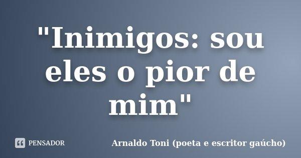 """Inimigos: sou eles o pior de mim""... Frase de Arnaldo Toni - Poeta e Escritor gaúcho."