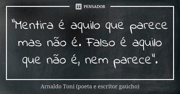 """""""Mentira é aquilo que parece mas não é. Falso é aquilo que não é, nem parece"""".... Frase de Arnaldo Toni - poeta e escritor gaúcho."""