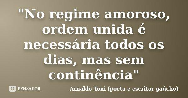 """""""No regime amoroso, ordem unida é necessária todos os dias, mas sem continência""""... Frase de Arnaldo Toni - Poeta e Escritor gaúcho."""