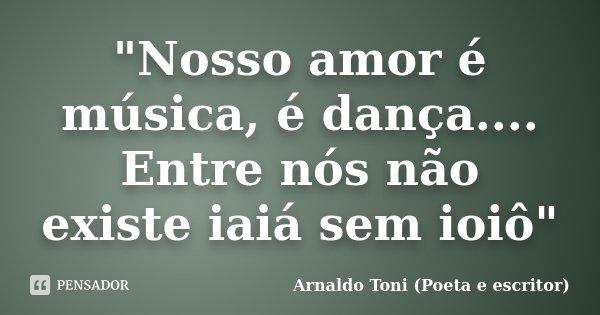 """""""Nosso amor é música, é dança.... Entre nós não existe iaiá sem ioiô""""... Frase de Arnaldo Toni (Poeta e escritor)."""