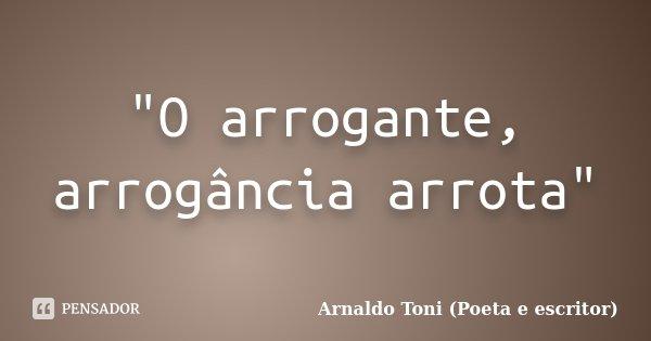 """O arrogante, arrogância arrota""... Frase de Arnaldo Toni (Poeta e escritor)."